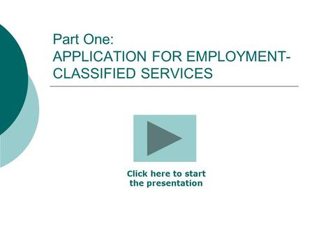 Part One: APPLICATION FOR EMPLOYMENT- CLASSIFIED SERVICES Click here to start the presentation.