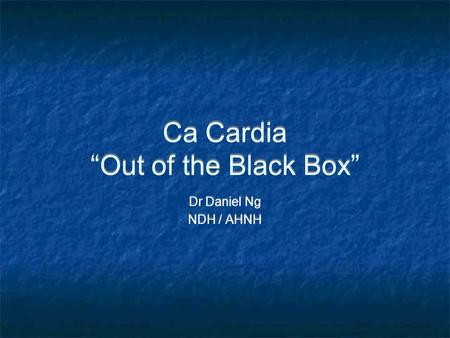 "Ca Cardia ""Out of the Black Box"" Dr Daniel Ng NDH / AHNH Dr Daniel Ng NDH / AHNH."