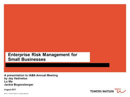 © 2011 Towers Watson. All rights reserved. Enterprise Risk Management for Small Businesses A presentation to IABA Annual Meeting by Jay Vadiveloo Lu Ma.