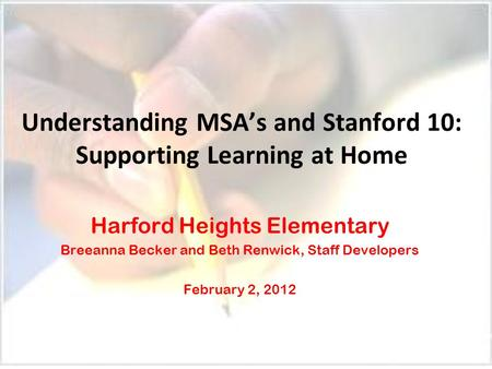 Understanding MSA's and Stanford 10: Supporting Learning at Home Harford Heights Elementary Breeanna Becker and Beth Renwick, Staff Developers February.