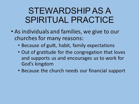 STEWARDSHIP AS A SPIRITUAL PRACTICE As individuals and families, we give to our churches for many reasons: Because of guilt, habit, family expectations.