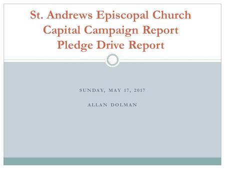 SUNDAY, MAY 17, 2017 ALLAN DOLMAN St. Andrews Episcopal Church Capital Campaign Report Pledge Drive Report.