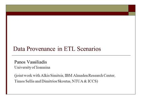 Data Provenance in ETL Scenarios Panos Vassiliadis University of Ioannina (joint work with Alkis Simitsis, IBM Almaden Research Center, Timos Sellis and.