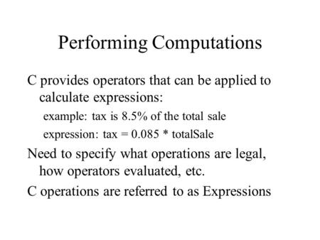 Performing Computations C provides operators that can be applied to calculate expressions: example: tax is 8.5% of the total sale expression: tax = 0.085.
