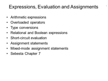 1 Expressions, Evaluation and Assignments Arithmetic expressions Overloaded operators Type conversions Relational and Boolean expressions Short-circuit.
