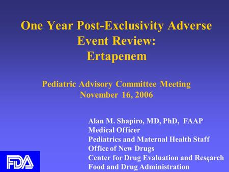 1 One Year Post-Exclusivity Adverse Event Review: Ertapenem Pediatric Advisory Committee Meeting November 16, 2006 Alan M. Shapiro, MD, PhD, FAAP Medical.