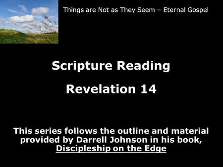 Things are Not as They Seem – Eternal Gospel Scripture Reading Revelation 14 This series follows the outline and material provided by Darrell Johnson in.