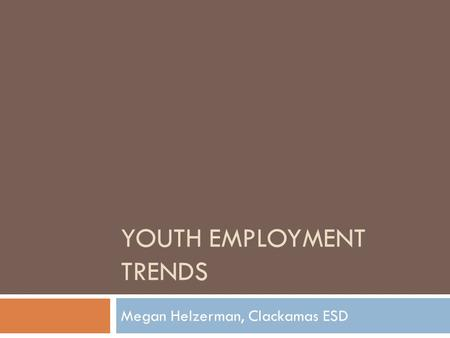 YOUTH EMPLOYMENT TRENDS Megan Helzerman, Clackamas ESD.
