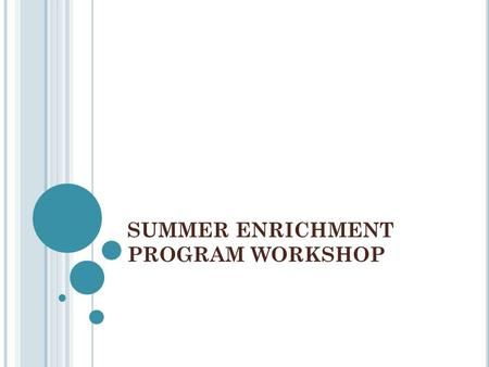 SUMMER ENRICHMENT PROGRAM WORKSHOP. WHY NOW? Application deadlines for summer programs are in the spring from Feb to May There are many types of programs.