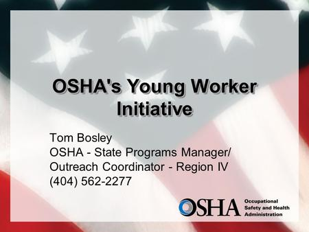 OSHA's Young Worker Initiative Tom Bosley OSHA - State Programs Manager/ Outreach Coordinator - Region IV (404) 562-2277.