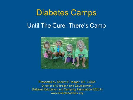 Diabetes Camps Until The Cure, There's Camp Presented by Shelley D Yeager, MA, LCSW Director of Outreach and Development Diabetes Education and Camping.