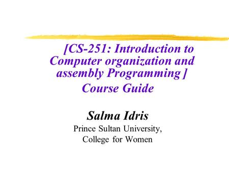 [CS-251: Introduction to Computer organization and assembly Programming ] Course Guide Salma Idris Prince Sultan University, College for Women.