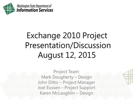 Exchange 2010 Project Presentation/Discussion August 12, 2015 Project Team: Mark Dougherty – Design John Ditto – Project Manager Joel Eussen – Project.
