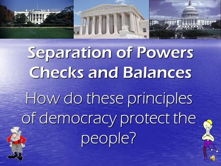 Separation of Powers Checks and Balances How do these principles of democracy protect the people?