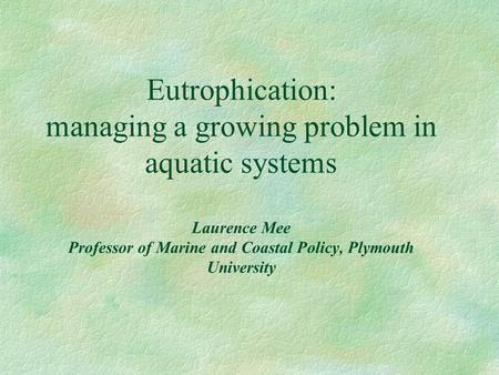 Eutrophication: managing a growing problem in aquatic systems Laurence Mee Professor of Marine and Coastal Policy, Plymouth University.