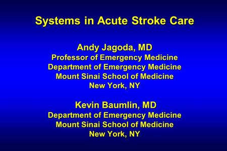 Systems in Acute Stroke Care Andy Jagoda, MD Professor of Emergency Medicine Department of Emergency Medicine Mount Sinai School of Medicine New York,