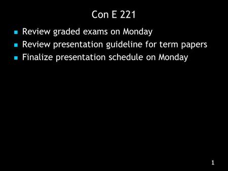 111 Con E 221 Review graded exams on Monday Review presentation guideline for term papers Finalize presentation schedule on Monday.