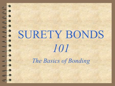 SURETY BONDS 101 The Basics of Bonding. Surety Bonds 4 A surety bond is an instrument under which one party guarantees to another that a third will perform.