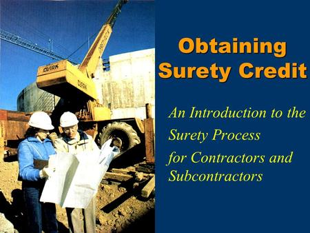 Obtaining Surety Credit An Introduction to the Surety Process for Contractors and Subcontractors.