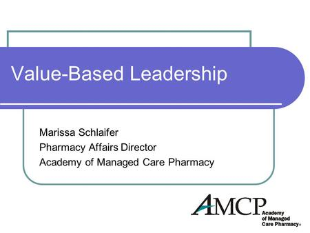 Value-Based Leadership Marissa Schlaifer Pharmacy Affairs Director Academy of Managed Care Pharmacy.