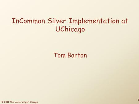 © 2011 The University of Chicago InCommon Silver Implementation at UChicago Tom Barton 1.