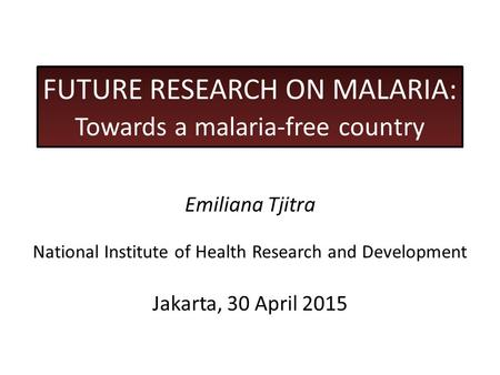 FUTURE RESEARCH ON MALARIA: Towards a malaria-free country Emiliana Tjitra National Institute of Health Research and Development Jakarta, 30 April 2015.