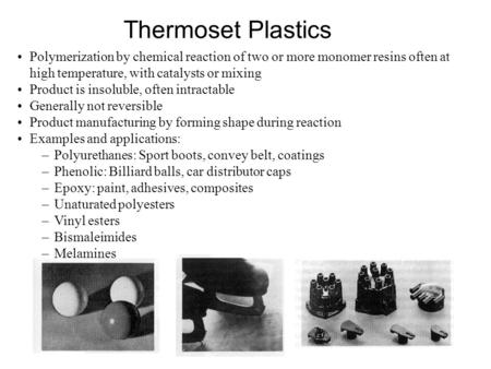 Thermoset Plastics Polymerization by chemical reaction of two or more monomer resins often at high temperature, with catalysts or mixing Product is insoluble,