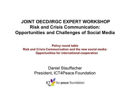 JOINT OECD/IRGC EXPERT WORKSHOP Risk and Crisis Communication: Opportunities and Challenges of Social Media Policy round table Risk and Crisis Communication.