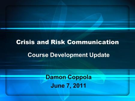 Crisis and Risk Communication Course Development Update Damon Coppola June 7, 2011.