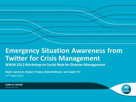 Emergency Situation Awareness from Twitter for Crisis Management WWW 2012 Workshop on Social Web for Disaster Management CSIRO ICT CENTRE Mark Cameron,