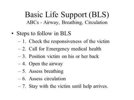 Basic Life Support (BLS) ABCs - Airway, Breathing, Circulation Steps to follow in BLS –1. Check the responsiveness of the victim –2. Call for Emergency.