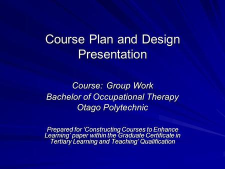 Course Plan and Design Presentation Course: Group Work Bachelor of Occupational Therapy Otago Polytechnic Prepared for 'Constructing Courses to Enhance.