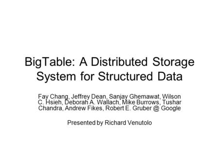 BigTable: A Distributed Storage System for Structured Data Fay Chang, Jeffrey Dean, Sanjay Ghemawat, Wilson C. Hsieh, Deborah A. Wallach, Mike Burrows,