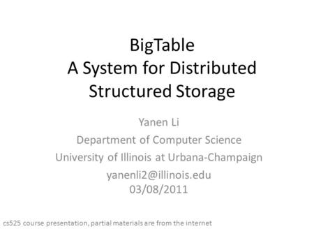 BigTable A System for Distributed Structured Storage Yanen Li Department of Computer Science University of Illinois at Urbana-Champaign