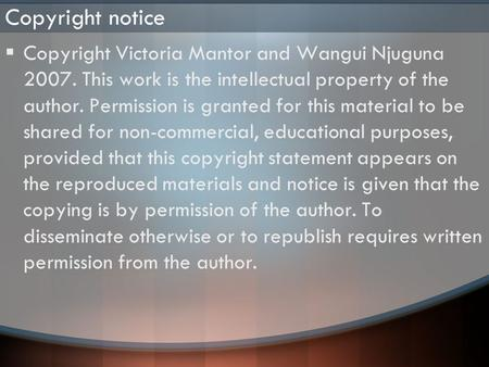 Copyright notice  Copyright Victoria Mantor and Wangui Njuguna 2007. This work is the intellectual property of the author. Permission is granted for this.