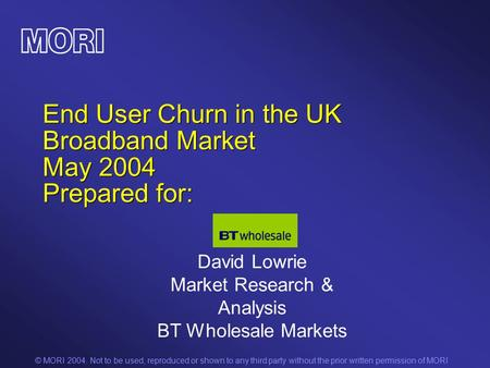 © MORI 2004. Not to be used, reproduced or shown to any third party without the prior written permission of MORI End User Churn in the UK Broadband Market.