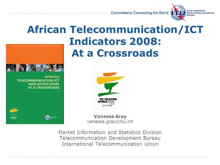 International Telecommunication Union Committed to Connecting the World African Telecommunication/ICT Indicators 2008: At a Crossroads Vanessa Gray