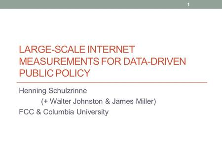 LARGE-SCALE INTERNET MEASUREMENTS FOR DATA-DRIVEN PUBLIC POLICY Henning Schulzrinne (+ Walter Johnston & James Miller) FCC & Columbia University 1.
