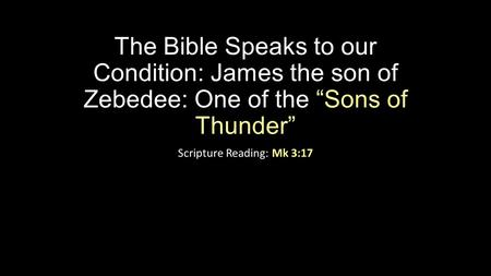"The Bible Speaks to our Condition: James the son of Zebedee: One of the ""Sons of Thunder"" Scripture Reading: Mk 3:17."