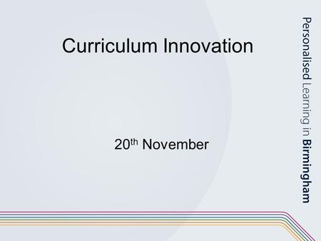 Curriculum Innovation 20 th November. Programme for the day Purpose and understanding of innovation Engaging stakeholders Leadership and management.