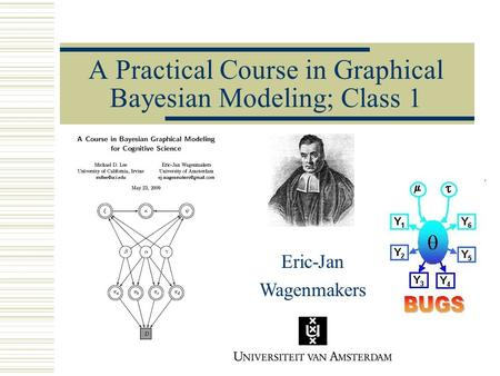 A Practical Course in Graphical Bayesian Modeling; Class 1 Eric-Jan Wagenmakers.