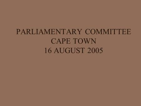PARLIAMENTARY COMMITTEE CAPE TOWN 16 AUGUST 2005.