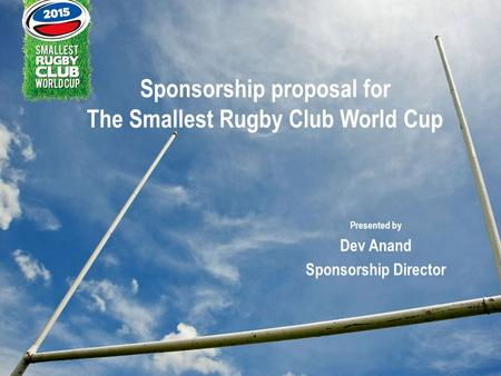 Sponsorship proposal for The Smallest Rugby Club World Cup Presented by Dev Anand Sponsorship Director.