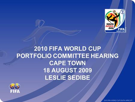 2010 FIFA WORLD CUP PORTFOLIO COMMITTEE HEARING CAPE TOWN 18 AUGUST 2009 LESLIE SEDIBE.