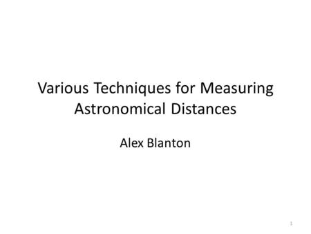 Various Techniques for Measuring Astronomical Distances Alex Blanton 1.