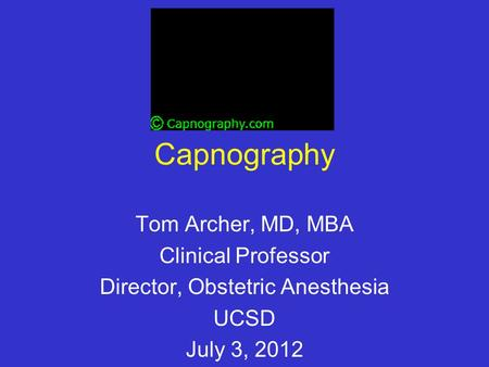 Capnography Tom Archer, MD, MBA Clinical Professor Director, Obstetric Anesthesia UCSD July 3, 2012.