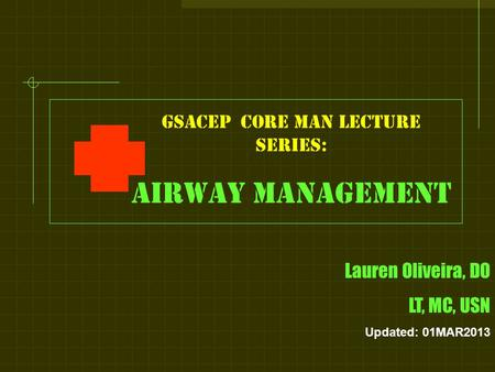 GSACEP core man LECTURE series: Airway management Lauren Oliveira, DO LT, MC, USN Updated: 01MAR2013.