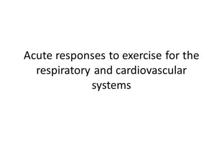 Assessment Criteria P2 – Describe the cardiovascular and respiratory systems response to acute exercise M1 – Explain the response of the cardiovascular.