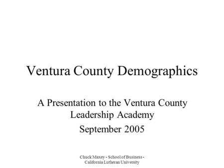 Chuck Maxey - School of Business - California Lutheran University Ventura County Demographics A Presentation to the Ventura County Leadership Academy September.