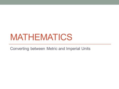 MATHEMATICS Converting between Metric and Imperial Units.